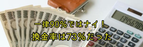 一律90%ではナイ!換金率は73%だった